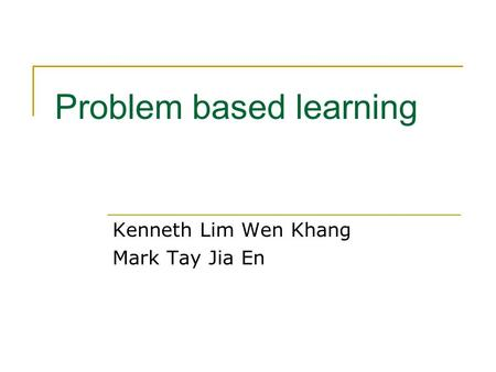 Problem based learning Kenneth Lim Wen Khang Mark Tay Jia En.