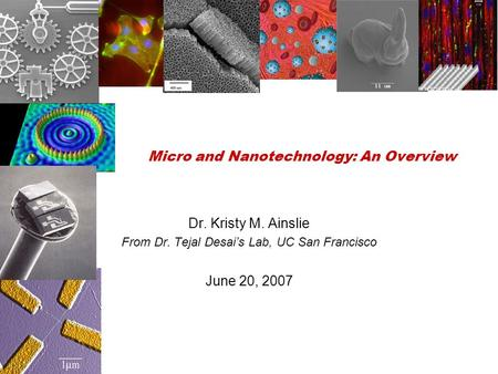 Micro and Nanotechnology: An Overview Dr. Kristy M. Ainslie From Dr. Tejal Desai's Lab, UC San Francisco June 20, 2007.
