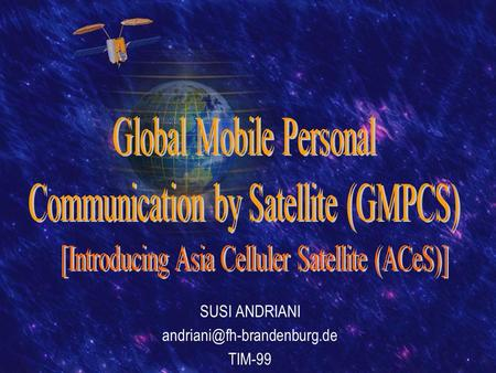 SUSI ANDRIANI TIM-99. OVERVIEW  Satellite Technology  GMPCS Definition  Why GMPCS?  GMPCS Operator  Introducing ACeS.
