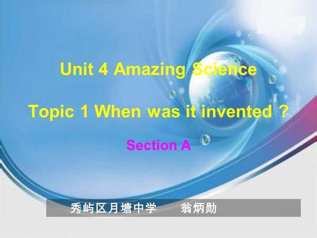 Unit 4 Amazing Science Topic 1 When was it invented ? Section A 秀屿区月塘中学 翁炳勋.