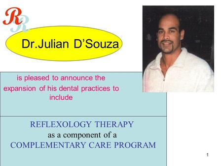 1 Dr.Julian D'Souza REFLEXOLOGY THERAPY as a component of a COMPLEMENTARY CARE PROGRAM is pleased to announce the expansion of his dental practices to.