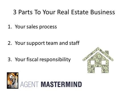 3 Parts To Your Real Estate Business 1.Your sales process 2.Your support team and staff 3.Your fiscal responsibility.
