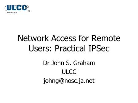 Network Access for Remote Users: Practical IPSec Dr John S. Graham ULCC