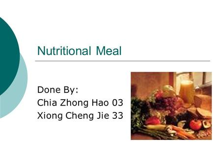 Nutritional Meal Done By: Chia Zhong Hao 03 Xiong Cheng Jie 33.