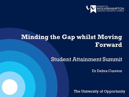 Minding the Gap whilst Moving Forward Student Attainment Summit Dr Debra Cureton The University of Opportunity.