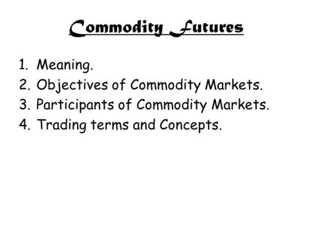 Commodity Futures 1.Meaning. 2.Objectives of Commodity Markets. 3.Participants of Commodity Markets. 4.Trading terms and Concepts.
