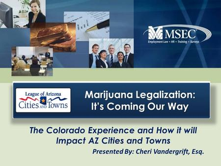 The Colorado Experience and How it will Impact AZ Cities and Towns Presented By: Cheri Vandergrift, Esq. Marijuana Legalization: It's Coming Our Way.