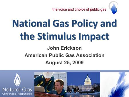 The voice and choice of public gas National Gas Policy and the Stimulus Impact John Erickson American Public Gas Association August 25, 2009.