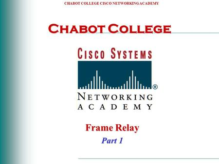 CHABOT COLLEGE CISCO NETWORKING ACADEMY Chabot College Frame Relay Part 1.
