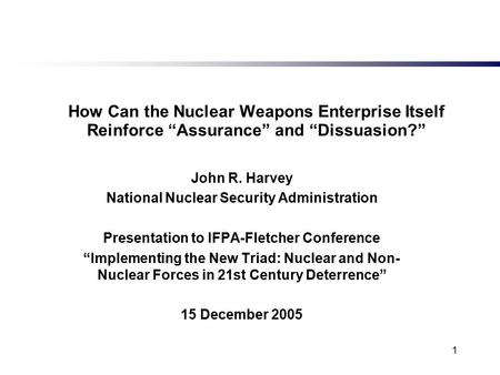 "1 How Can the Nuclear Weapons Enterprise Itself Reinforce ""Assurance"" and ""Dissuasion?"" John R. Harvey National Nuclear Security Administration Presentation."