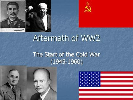 Aftermath of WW2 The Start of the Cold War (1945-1960)