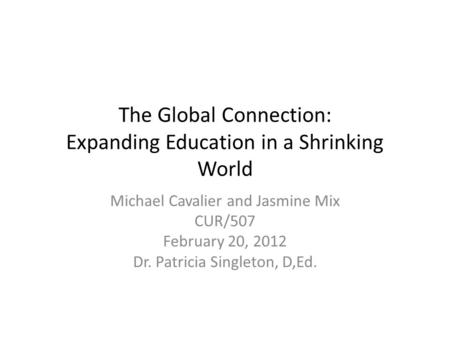 The Global Connection: Expanding Education in a Shrinking World Michael Cavalier and Jasmine Mix CUR/507 February 20, 2012 Dr. Patricia Singleton, D,Ed.
