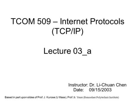 TCOM 509 – Internet Protocols (TCP/IP) Lecture 03_a Instructor: Dr. Li-Chuan Chen Date: 09/15/2003 Based in part upon slides of Prof. J. Kurose (U Mass),
