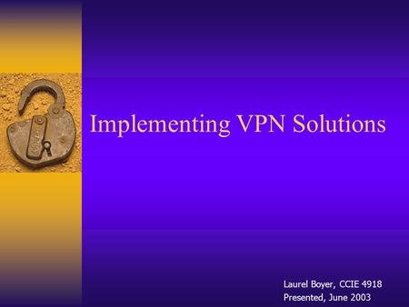 Implementing VPN Solutions Laurel Boyer, CCIE 4918 Presented, June 2003.