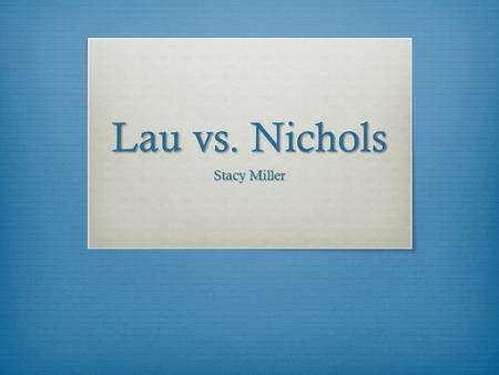 Lau vs. Nichols Stacy Miller. What is Lau vs. Nichols?  1974 Supreme Court Case  San Francisco school district  Non-English speaking Chinese students.