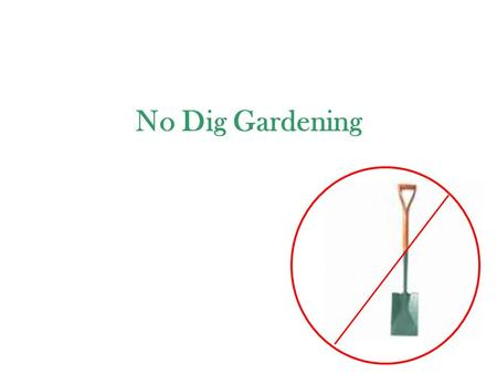 No Dig Gardening. WHY? * Any surface * Water holding * Nutrients * Clean – no toxins * Clean – no weed seeds * Replenish worn out soils quickly * No preparation.