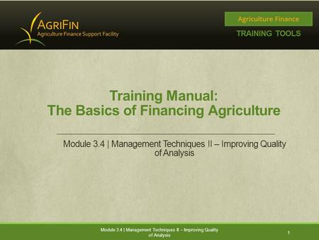 Training Manual: The Basics of Financing Agriculture Module 3.4 | Management Techniques II – Improving Quality of Analysis 1.