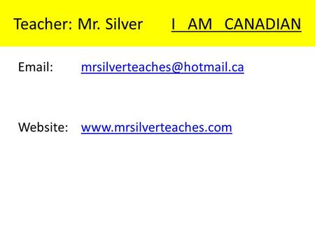 Teacher: Mr. Silver I AM CANADIAN   Website:www.mrsilverteaches.comwww.mrsilverteaches.com.