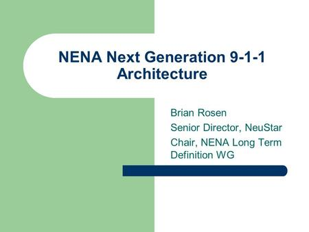 NENA Next Generation 9-1-1 Architecture Brian Rosen Senior Director, NeuStar Chair, NENA Long Term Definition WG.