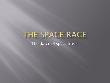 The dawn of space travel. To show how Rocket technology began and advanced through the Cold War.