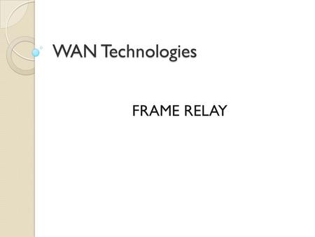 WAN Technologies FRAME RELAY. Frame Relay: An Efficient and Flexible WAN Technology  Frame Relay has become the most widely used WAN technology in the.