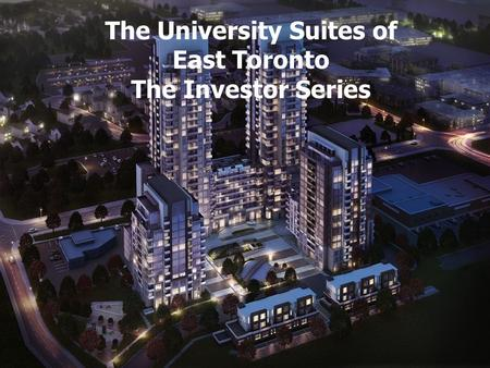 The Furnished Suites of Humber River Valley The University Suites of East Toronto The Investor Series.