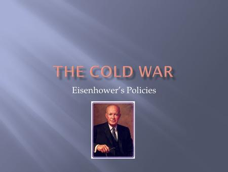Eisenhower's Policies.  American were ready for change.  Many of Truman's policies were not working.  Soviets had the atomic bomb.  Soviets had a.