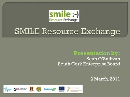 Presentation by: Sean O'Sullivan South Cork Enterprise Board 2 March, 2011.