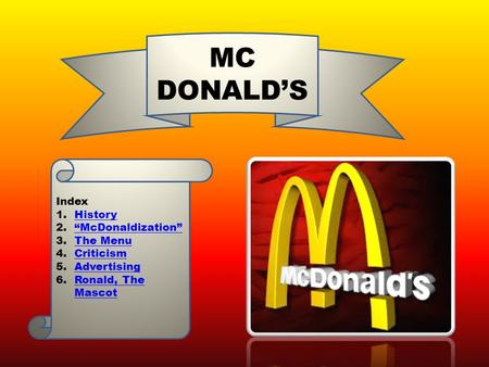 "MC DONALD'S Index 1.HistoryHistory 2.""McDonaldization""""McDonaldization"" 3.The MenuThe Menu 4.CriticismCriticism 5.AdvertisingAdvertising 6.Ronald, The."
