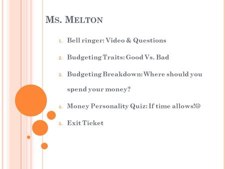 M S. M ELTON 1. Bell ringer: Video & Questions 2. Budgeting Traits: Good Vs. Bad 3. Budgeting Breakdown: Where should you spend your money? 4. Money Personality.