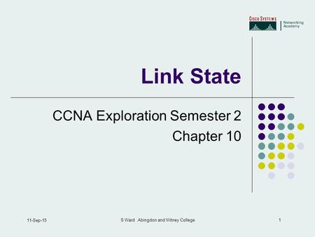 1 11-Sep-15 S Ward Abingdon and Witney College Link State CCNA Exploration Semester 2 Chapter 10.