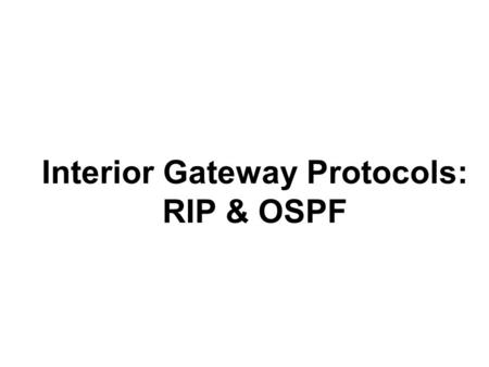 1 Interior Gateway Protocols: RIP & OSPF. 2 q Routing Tables & static routing q Dynamic routing (inter- and intra-domain) q Distance vector vs Link state.