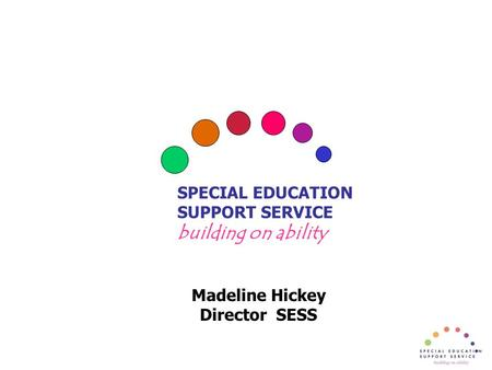 SPECIAL EDUCATION SUPPORT SERVICE building on ability Madeline Hickey Director SESS.