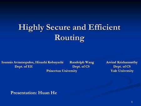 1 Highly Secure and Efficient Routing Ioannis Avramopulos, Hisashi Kobayashi Randolph Wang Arvind Krishamurthy Dept. of EE Dept. of CS Dept. of CS Dept.