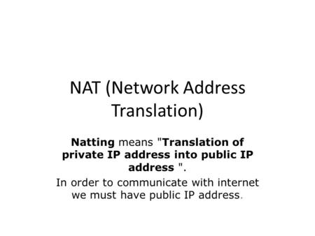 NAT (Network Address Translation) Natting means Translation of private IP address into public IP address . In order to communicate with internet we must.