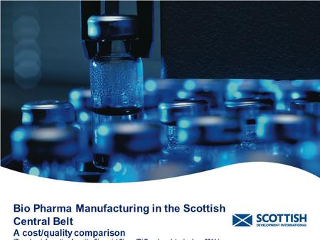 Bio Pharma Manufacturing in the Scottish Central Belt A cost/quality comparison (Based on information from the Financial Times fDi Benchmark tool – June.