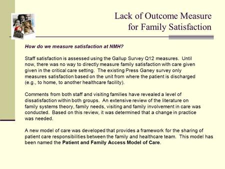 Lack of Outcome Measure for Family Satisfaction How do we measure satisfaction at NMH? Staff satisfaction is assessed using the Gallup Survey Q12 measures.