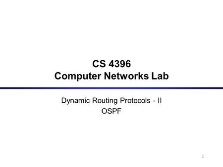 1 CS 4396 Computer Networks Lab Dynamic Routing Protocols - II OSPF.