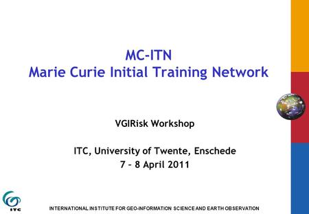 INTERNATIONAL INSTITUTE FOR GEO-INFORMATION SCIENCE AND EARTH OBSERVATION MC-ITN Marie Curie Initial Training Network VGIRisk Workshop ITC, University.