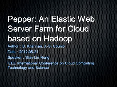 Pepper: An Elastic Web Server Farm for Cloud based on Hadoop Author : S. Krishnan, J.-S. Counio Date : 2012-05-21 Speaker : Sian-Lin Hong IEEE International.