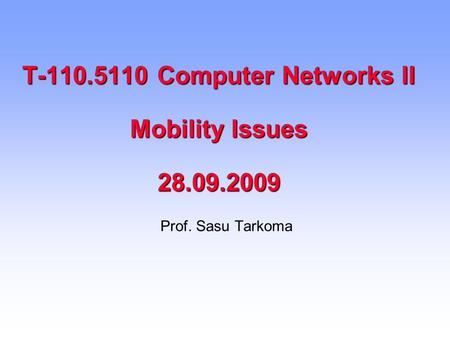 T-110.5110 Computer Networks II Mobility Issues 28.09.2009 Prof. Sasu Tarkoma.