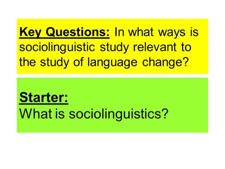 Key Questions: In what ways is sociolinguistic study relevant to the study of language change? Starter: What is sociolinguistics?