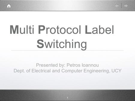 1 Multi Protocol Label Switching Presented by: Petros Ioannou Dept. of Electrical and Computer Engineering, UCY.