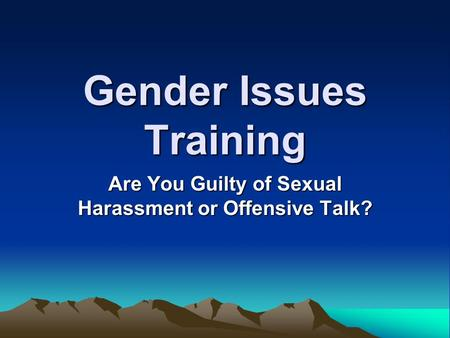 Gender Issues Training Are You Guilty of Sexual Harassment or Offensive Talk?