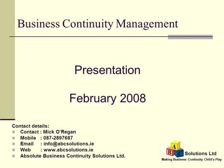 Making Business Continuity Child's Play Solutions Ltd Business Continuity Management Contact details: Contact : Mick O'Regan Mobile : 087-2897687 Email.