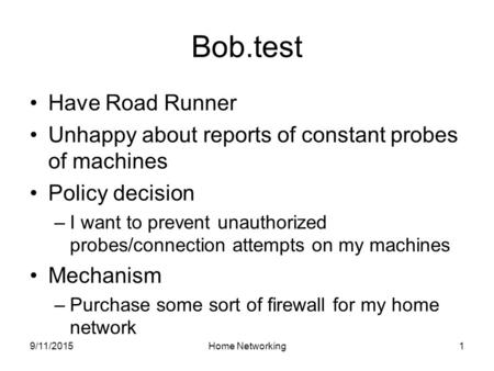 9/11/2015Home Networking1 Bob.test Have Road Runner Unhappy about reports of constant probes of machines Policy decision –I want to prevent unauthorized.