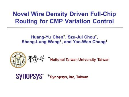 Novel Wire Density Driven Full-Chip Routing for CMP Variation Control Huang-Yu Chen †, Szu-Jui Chou †, Sheng-Lung Wang ‡, and Yao-Wen Chang † † National.