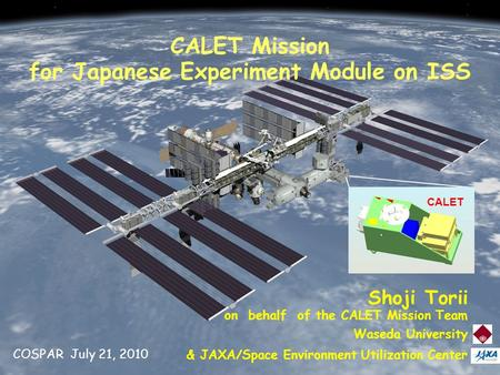 July 21, 2010 COSPAR 1 CALET CALET Mission for Japanese Experiment Module on ISS Shoji Torii on behalf of the CALET Mission Team Waseda University & JAXA/Space.