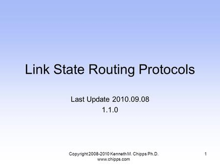 Link State Routing Protocols Last Update 2010.09.08 1.1.0 1Copyright 2008-2010 Kenneth M. Chipps Ph.D. www.chipps.com.