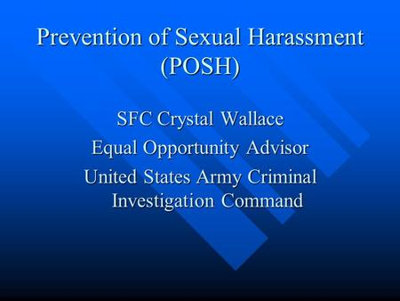 Prevention of Sexual Harassment (POSH) SFC Crystal Wallace Equal Opportunity Advisor United States Army Criminal Investigation Command.